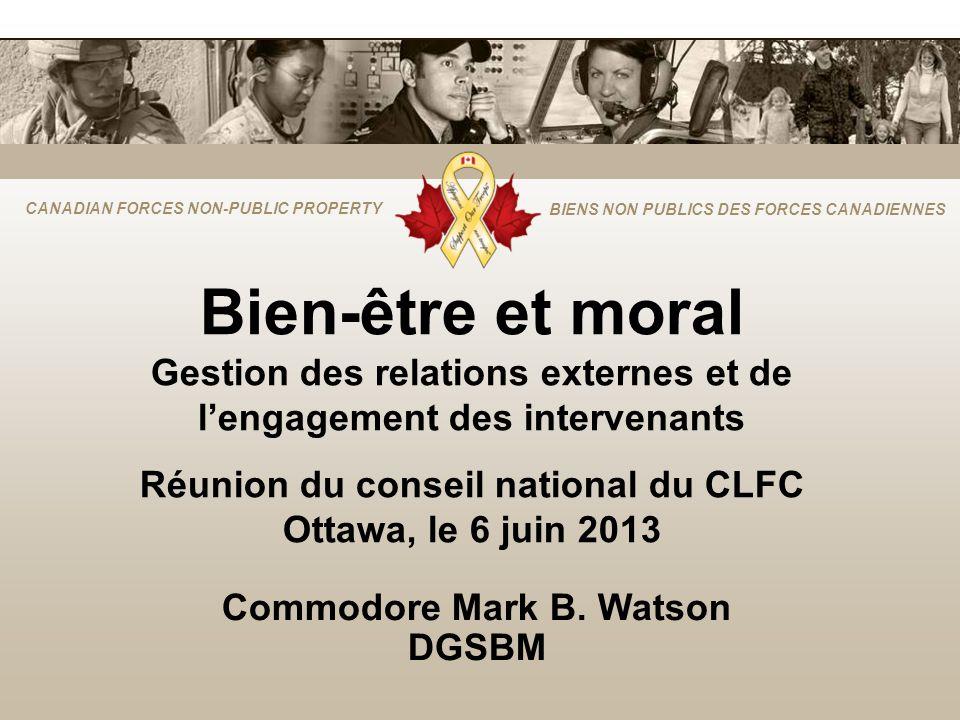 CANADIAN FORCES NON-PUBLIC PROPERTY BIENS NON PUBLICS DES FORCES CANADIENNES Bien-être et moral Gestion des relations externes et de lengagement des intervenants Réunion du conseil national du CLFC Ottawa, le 6 juin 2013 Commodore Mark B.