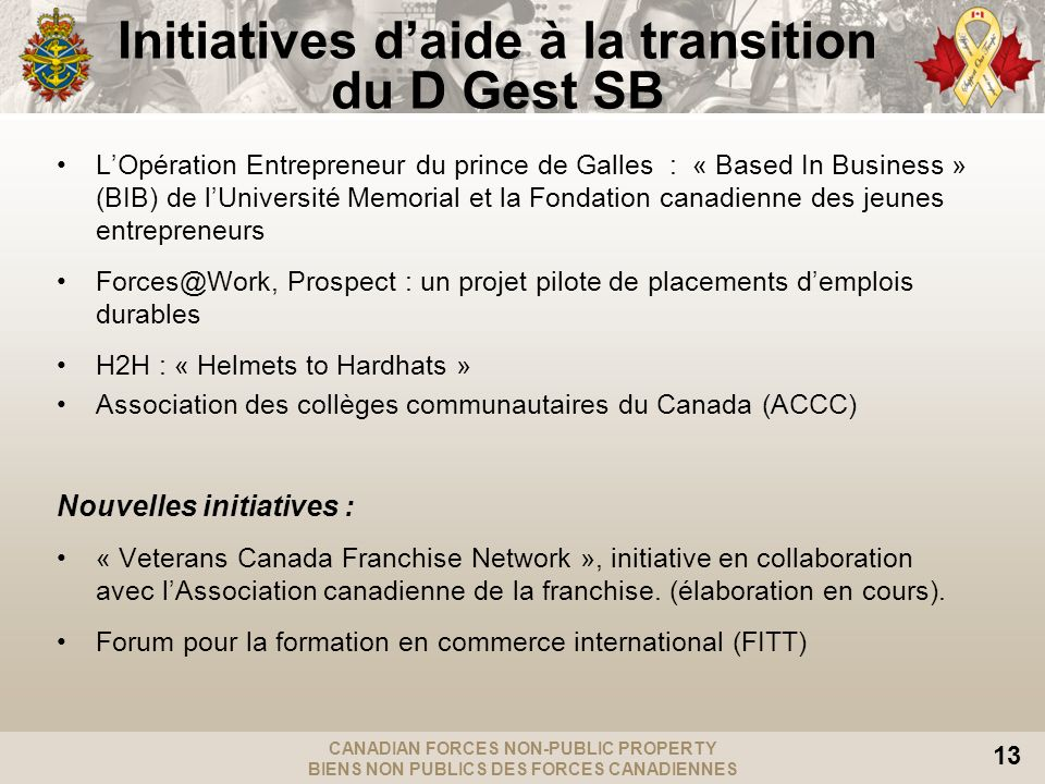 CANADIAN FORCES NON-PUBLIC PROPERTY BIENS NON PUBLICS DES FORCES CANADIENNES 13 LOpération Entrepreneur du prince de Galles : « Based In Business » (BIB) de lUniversité Memorial et la Fondation canadienne des jeunes entrepreneurs Forces@Work, Prospect : un projet pilote de placements demplois durables H2H : « Helmets to Hardhats » Association des collèges communautaires du Canada (ACCC) Nouvelles initiatives : « Veterans Canada Franchise Network », initiative en collaboration avec lAssociation canadienne de la franchise.