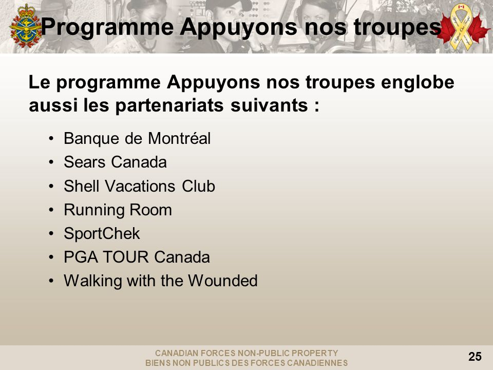 CANADIAN FORCES NON-PUBLIC PROPERTY BIENS NON PUBLICS DES FORCES CANADIENNES 25 Programme Appuyons nos troupes Le programme Appuyons nos troupes englobe aussi les partenariats suivants : Banque de Montréal Sears Canada Shell Vacations Club Running Room SportChek PGA TOUR Canada Walking with the Wounded