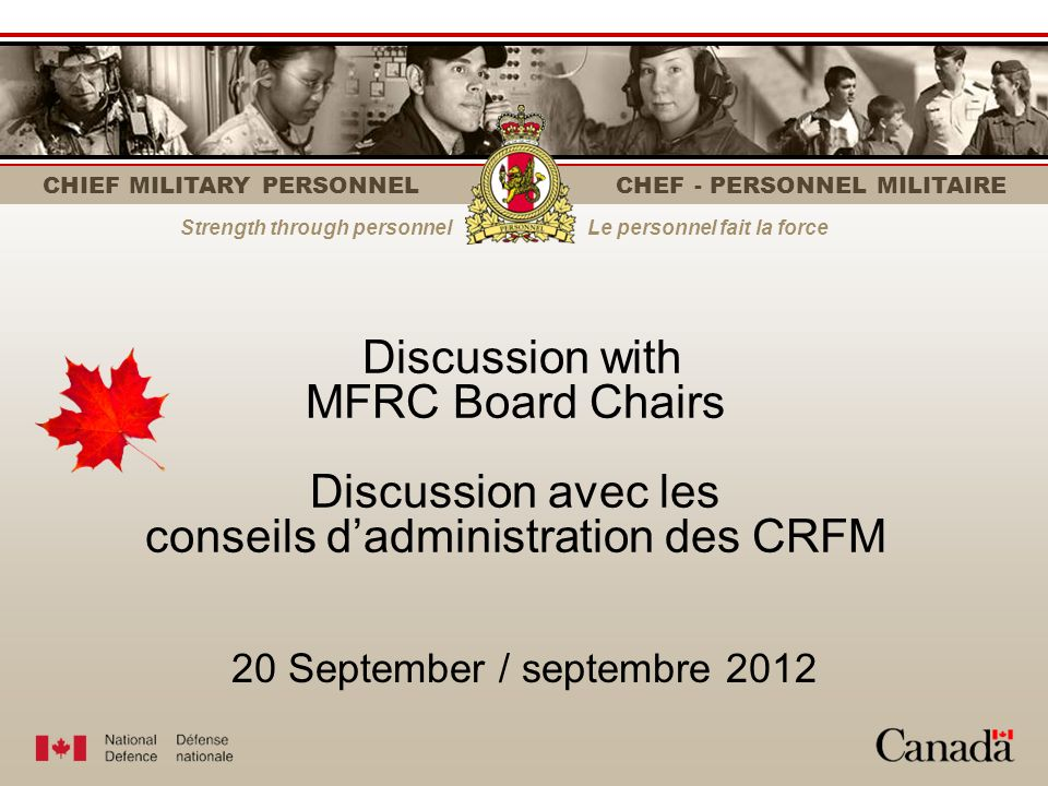 CHIEF MILITARY PERSONNEL CHEF - PERSONNEL MILITAIRE Strength through personnelLe personnel fait la force 20 September / septembre 2012 Discussion with MFRC Board Chairs Discussion avec les conseils dadministration des CRFM