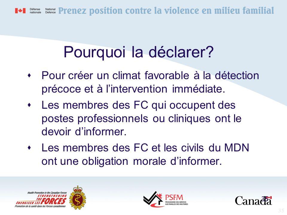 35 Pourquoi la déclarer? Pour créer un climat favorable à la détection précoce et à lintervention immédiate. Les membres des FC qui occupent des poste
