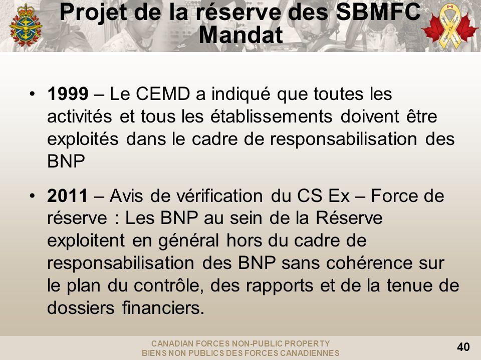 CANADIAN FORCES NON-PUBLIC PROPERTY BIENS NON PUBLICS DES FORCES CANADIENNES 40 Projet de la réserve des SBMFC Mandat 1999 – Le CEMD a indiqué que tou