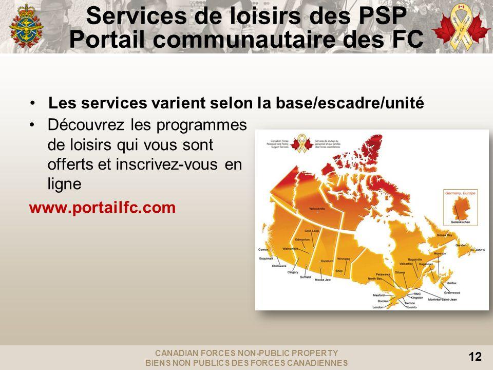 CANADIAN FORCES NON-PUBLIC PROPERTY BIENS NON PUBLICS DES FORCES CANADIENNES 12 Services de loisirs des PSP Portail communautaire des FC Découvrez les programmes de loisirs qui vous sont offerts et inscrivez-vous en ligne www.portailfc.com Les services varient selon la base/escadre/unité
