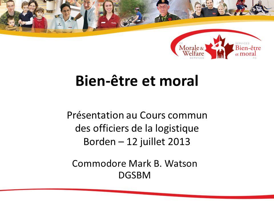Bien-être et moral Présentation au Cours commun des officiers de la logistique Borden – 12 juillet 2013 Commodore Mark B. Watson DGSBM
