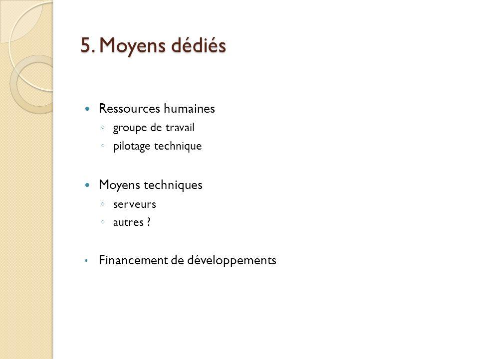 5. Moyens dédiés Ressources humaines groupe de travail pilotage technique Moyens techniques serveurs autres ? Financement de développements