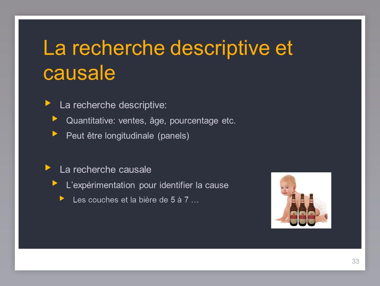 33 La recherche descriptive et causale La recherche descriptive: Quantitative: ventes, âge, pourcentage etc.