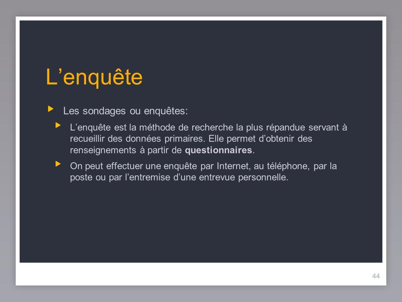 44 Lenquête Les sondages ou enquêtes: Lenquête est la méthode de recherche la plus répandue servant à recueillir des données primaires.
