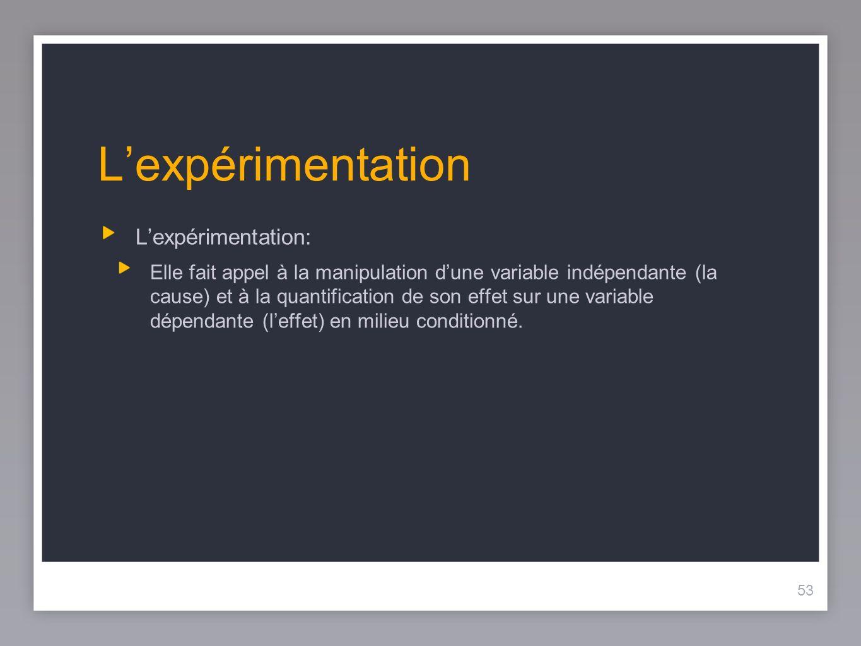53 Lexpérimentation Lexpérimentation: Elle fait appel à la manipulation dune variable indépendante (la cause) et à la quantification de son effet sur une variable dépendante (leffet) en milieu conditionné.
