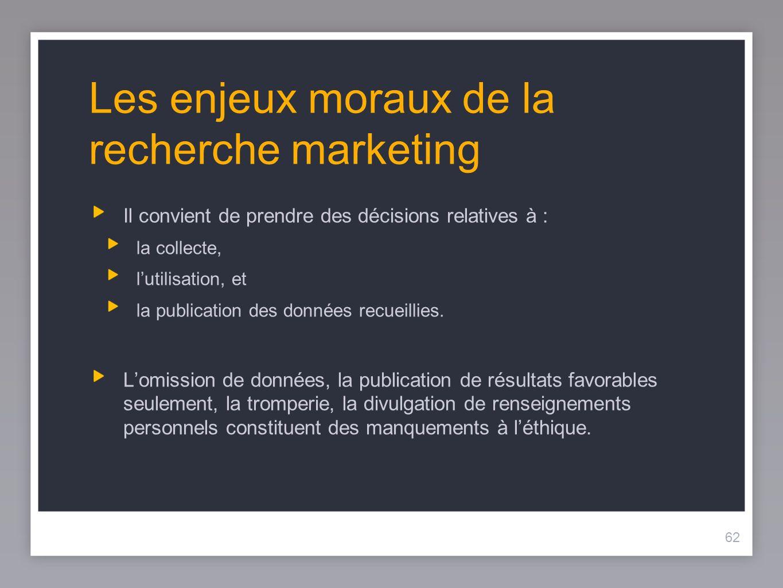 62 Les enjeux moraux de la recherche marketing Il convient de prendre des décisions relatives à : la collecte, lutilisation, et la publication des données recueillies.