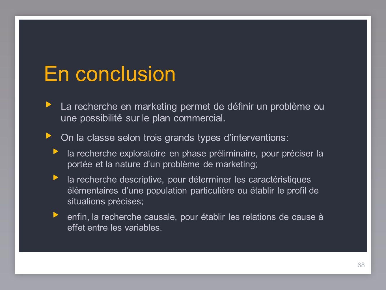 68 En conclusion La recherche en marketing permet de définir un problème ou une possibilité sur le plan commercial.