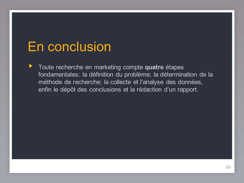 69 En conclusion Toute recherche en marketing compte quatre étapes fondamentales: la définition du problème; la détermination de la méthode de recherche; la collecte et lanalyse des données, enfin le dépôt des conclusions et la rédaction dun rapport.