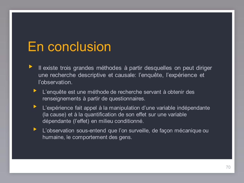 70 En conclusion Il existe trois grandes méthodes à partir desquelles on peut diriger une recherche descriptive et causale: lenquête, lexpérience et lobservation.