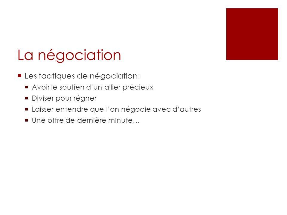 La négociation Les tactiques de négociation: Avoir le soutien dun allier précieux Diviser pour régner Laisser entendre que lon négocie avec dautres Un