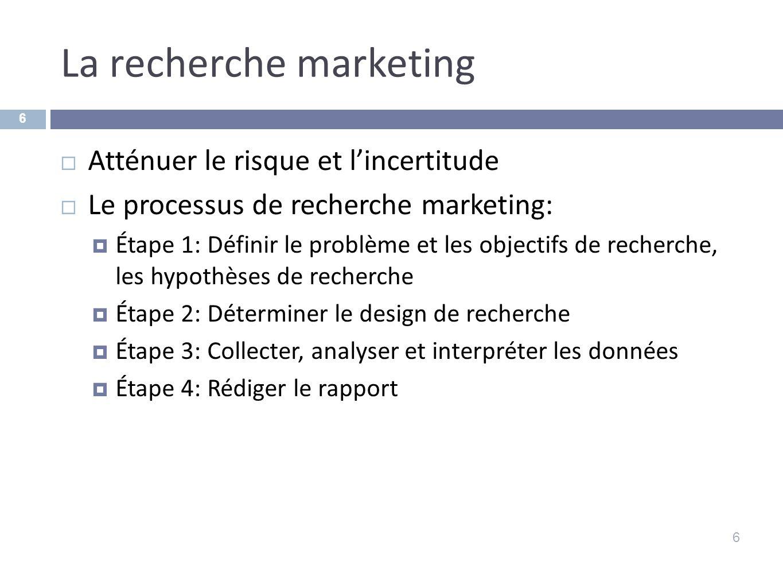 La recherche marketing 6 Atténuer le risque et lincertitude Le processus de recherche marketing: Étape 1: Définir le problème et les objectifs de rech
