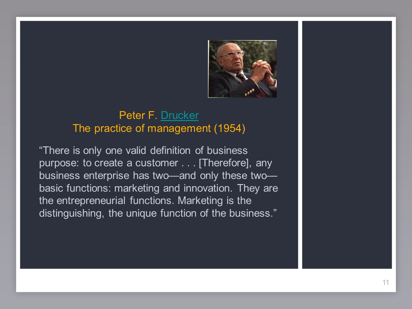 11 Peter F. Drucker The practice of management (1954)Drucker 11 There is only one valid definition of business purpose: to create a customer... [There