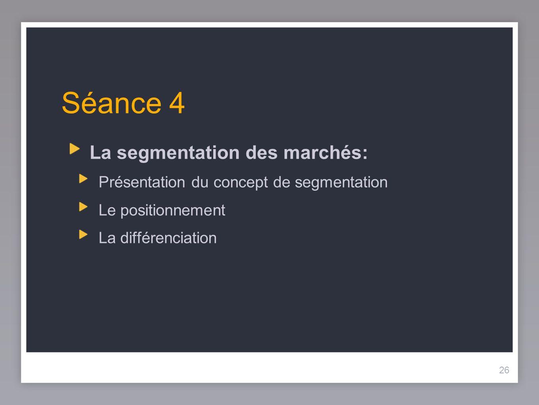26 Séance 4 La segmentation des marchés: Présentation du concept de segmentation Le positionnement La différenciation