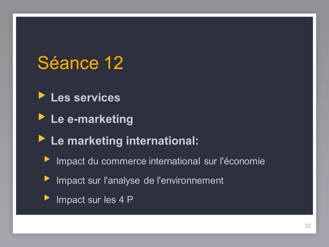 32 Séance 12 Les services Le e-marketing Le marketing international: Impact du commerce international sur l'économie Impact sur l'analyse de l'environ