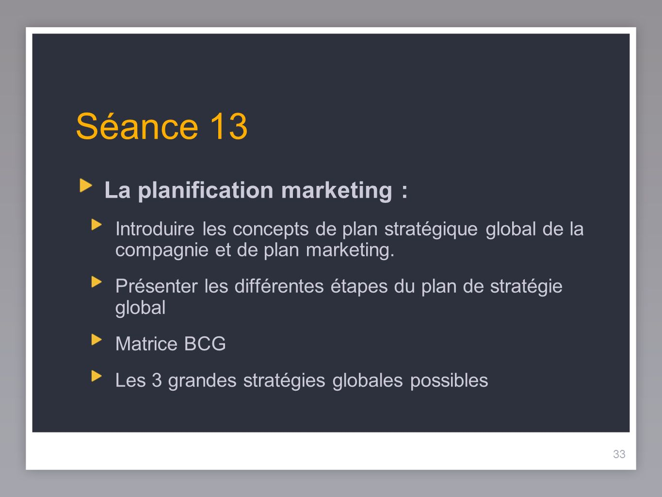 33 Séance 13 La planification marketing: Introduire les concepts de plan stratégique global de la compagnie et de plan marketing. Présenter les différ
