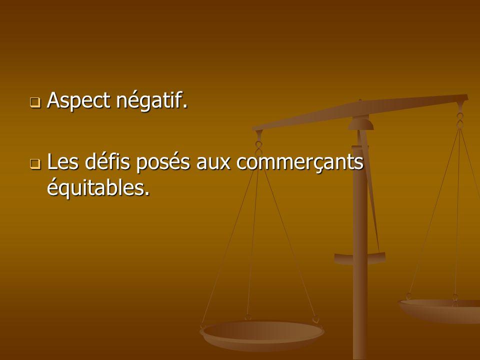 Aspect négatif. Aspect négatif. Les défis posés aux commerçants équitables. Les défis posés aux commerçants équitables.