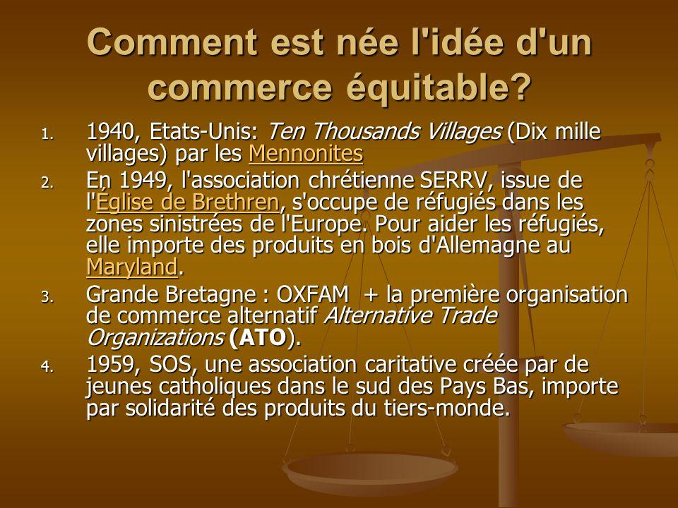Comment est née l'idée d'un commerce équitable? 1. 1940, Etats-Unis: Ten Thousands Villages (Dix mille villages) par les Mennonites Mennonites 2. En 1