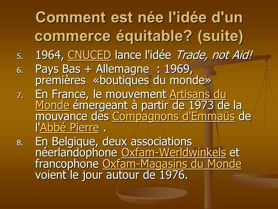 Comment est née l'idée d'un commerce équitable? (suite) 5. 1964, CNUCED lance l'idée Trade, not Aid! CNUCED 6. Pays Bas + Allemagne : 1969, premières