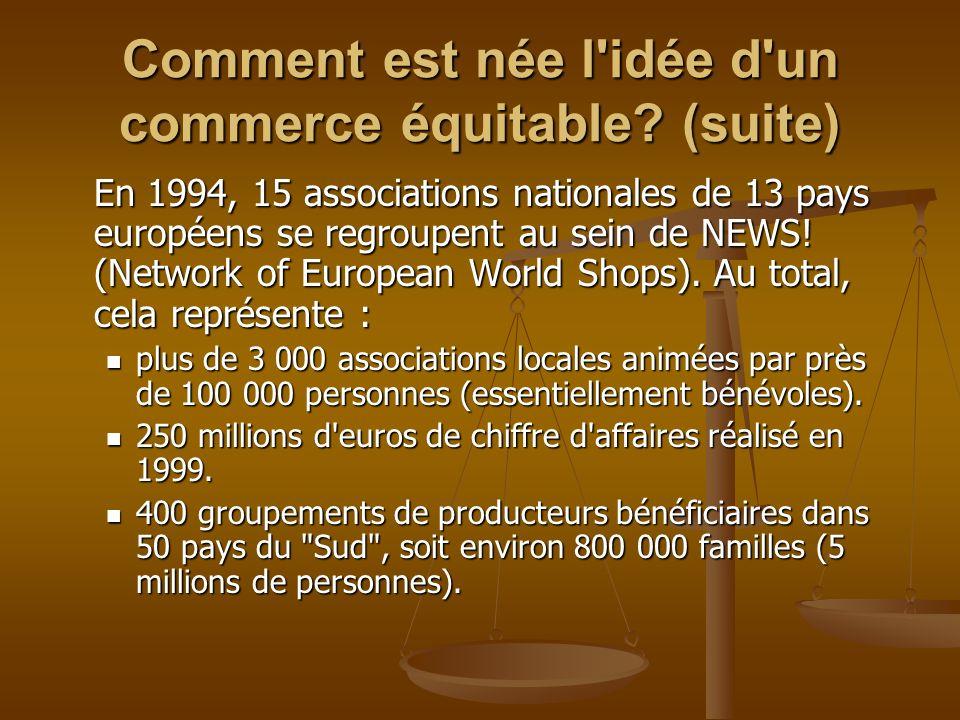 Comment est née l'idée d'un commerce équitable? (suite) En 1994, 15 associations nationales de 13 pays européens se regroupent au sein de NEWS! (Netwo