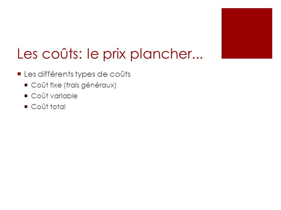 Les coûts: le prix plancher... Les différents types de coûts Coût fixe (frais généraux) Coût variable Coût total