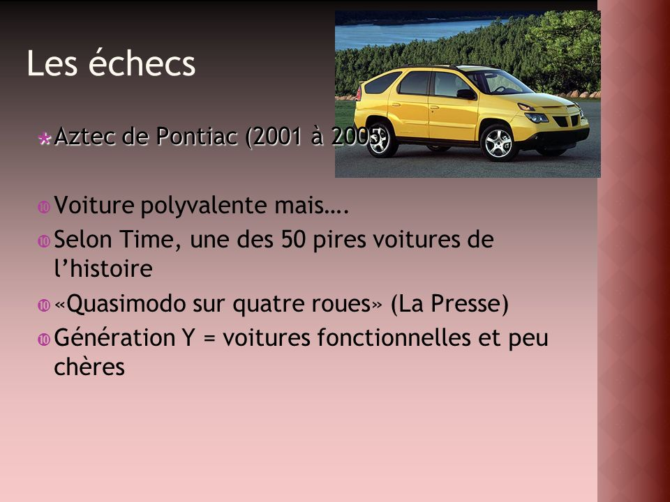 Les échecs Aztec de Pontiac (2001 à 2005) Aztec de Pontiac (2001 à 2005) Voiture polyvalente mais…. Selon Time, une des 50 pires voitures de lhistoire