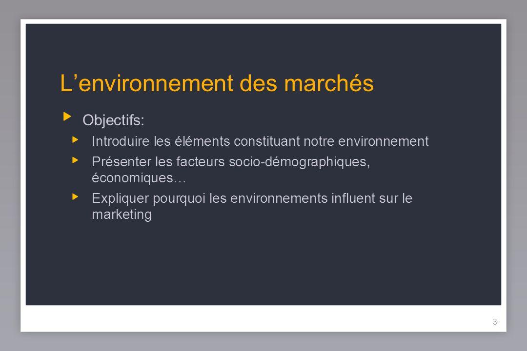 3 Lenvironnement des marchés Objectifs: Introduire les éléments constituant notre environnement Présenter les facteurs socio-démographiques, économiques… Expliquer pourquoi les environnements influent sur le marketing 3