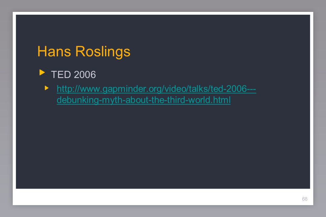 68 Hans Roslings TED 2006 http://www.gapminder.org/video/talks/ted-2006--- debunking-myth-about-the-third-world.html 68