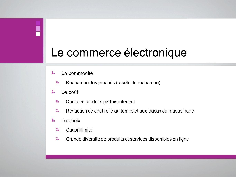 Le commerce électronique La commodité Recherche des produits (robots de recherche) Le coût Coût des produits parfois inférieur Réduction de coût relié