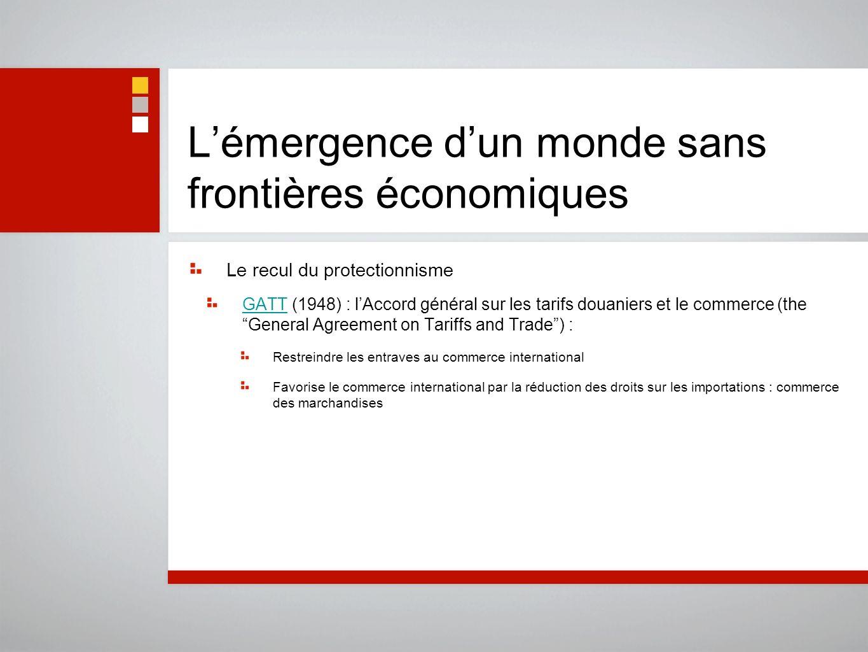 Lémergence dun monde sans frontières économiques Le recul du protectionnisme GATTGATT (1948) : lAccord général sur les tarifs douaniers et le commerce