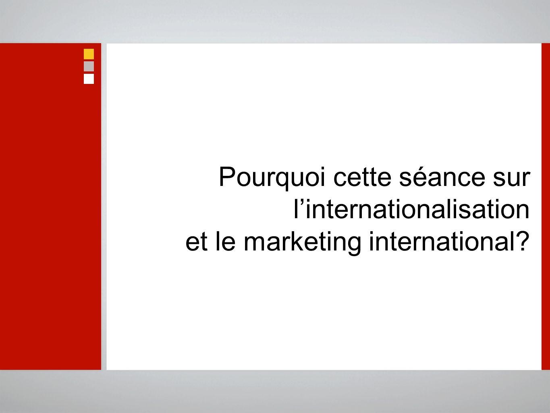 Pourquoi cette séance sur linternationalisation et le marketing international?