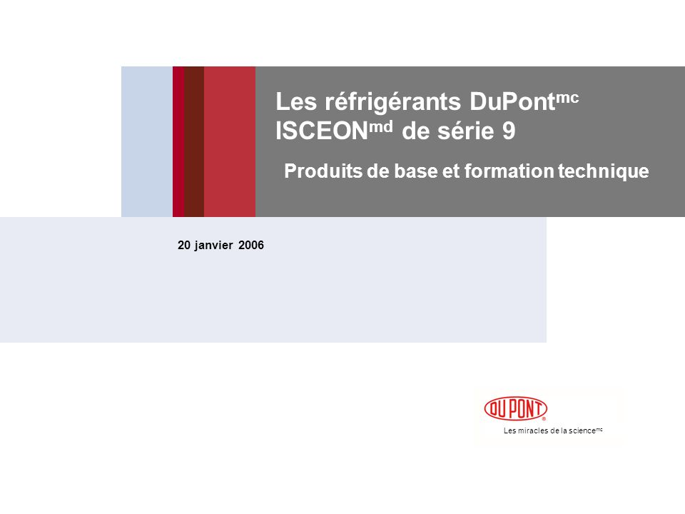 Les miracles de la science mc Les réfrigérants DuPont mc ISCEON md de série 9 Produits de base et formation technique 20 janvier 2006