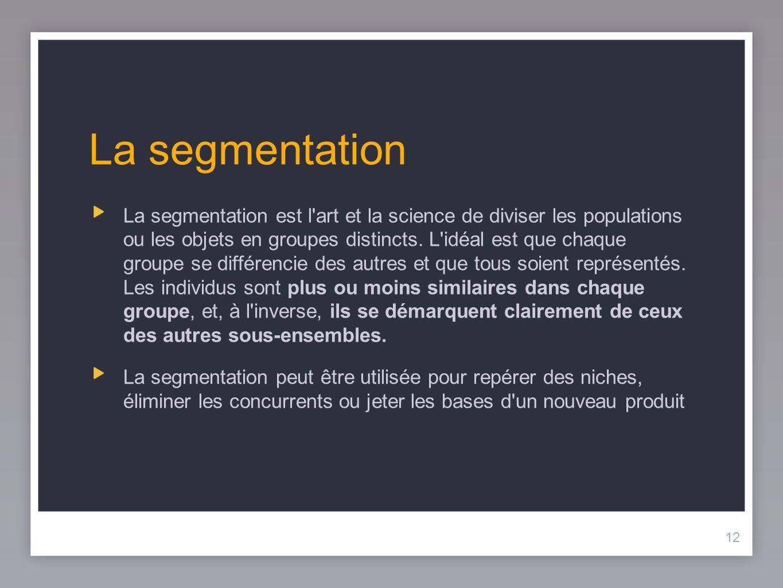 12 La segmentation La segmentation est l'art et la science de diviser les populations ou les objets en groupes distincts. L'idéal est que chaque group