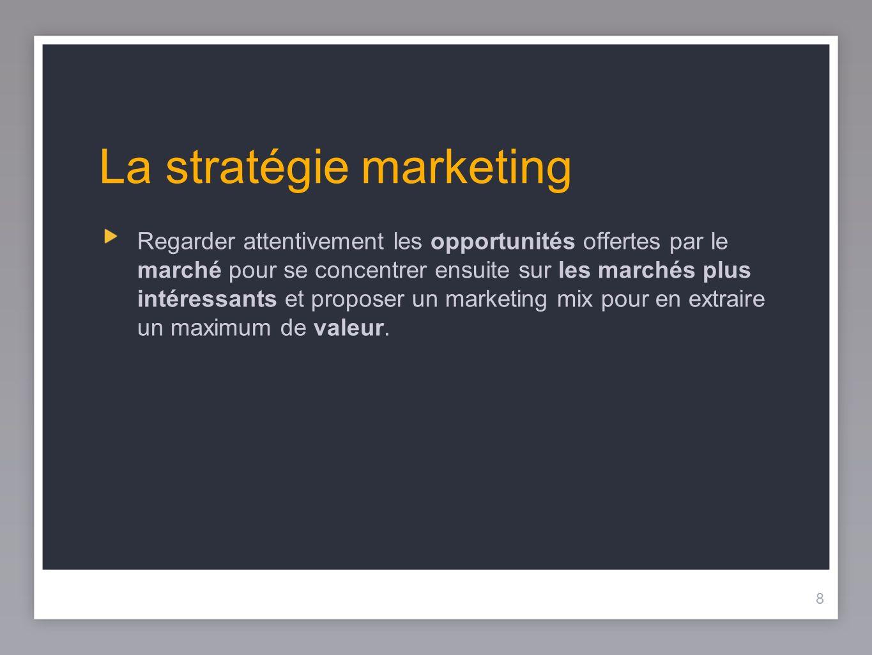 8 La stratégie marketing Regarder attentivement les opportunités offertes par le marché pour se concentrer ensuite sur les marchés plus intéressants e