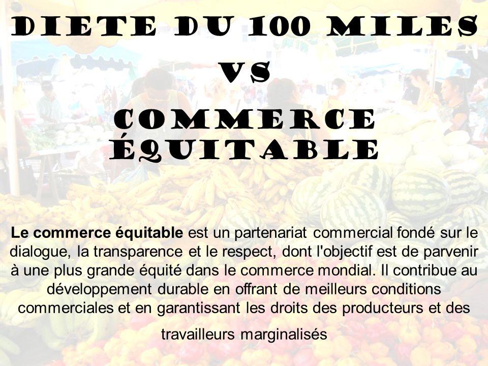 DIETE DU 100 MILES VS COMMERCE ÉQUITABLE Le commerce équitable est un partenariat commercial fondé sur le dialogue, la transparence et le respect, don