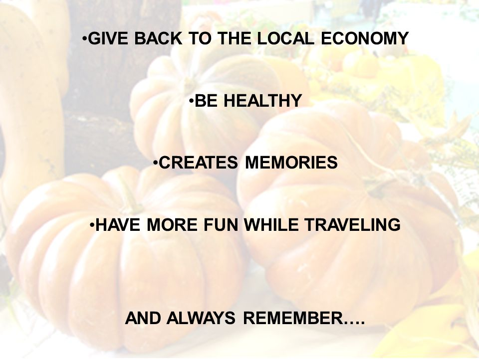 GIVE BACK TO THE LOCAL ECONOMY BE HEALTHY CREATES MEMORIES HAVE MORE FUN WHILE TRAVELING AND ALWAYS REMEMBER….