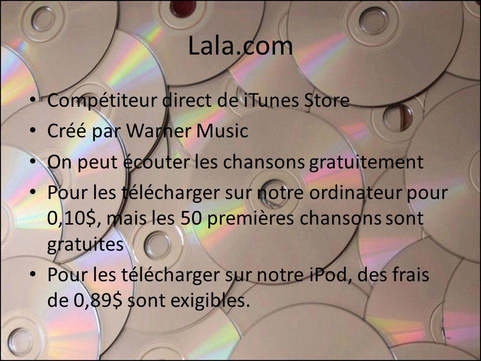 Lala.com Compétiteur direct de iTunes Store Créé par Warner Music On peut écouter les chansons gratuitement Pour les télécharger sur notre ordinateur pour 0,10$, mais les 50 premières chansons sont gratuites Pour les télécharger sur notre iPod, des frais de 0,89$ sont exigibles.