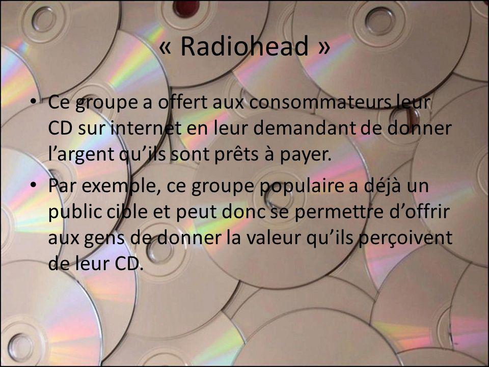 « Radiohead » Ce groupe a offert aux consommateurs leur CD sur internet en leur demandant de donner largent quils sont prêts à payer. Par exemple, ce