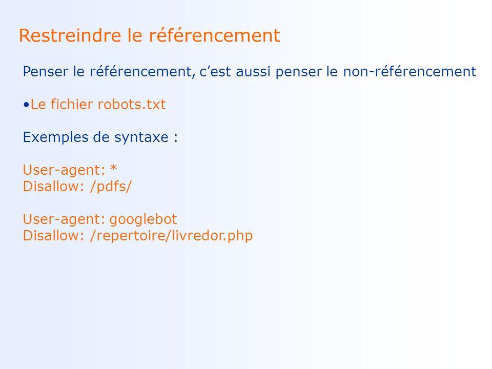 Restreindre le référencement Penser le référencement, cest aussi penser le non-référencement Le fichier robots.txt Exemples de syntaxe : User-agent: * Disallow: /pdfs/ User-agent: googlebot Disallow: /repertoire/livredor.php
