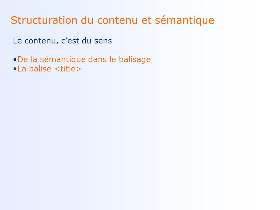 Structuration du contenu et sémantique Le contenu, cest du sens De la sémantique dans le balisage La balise