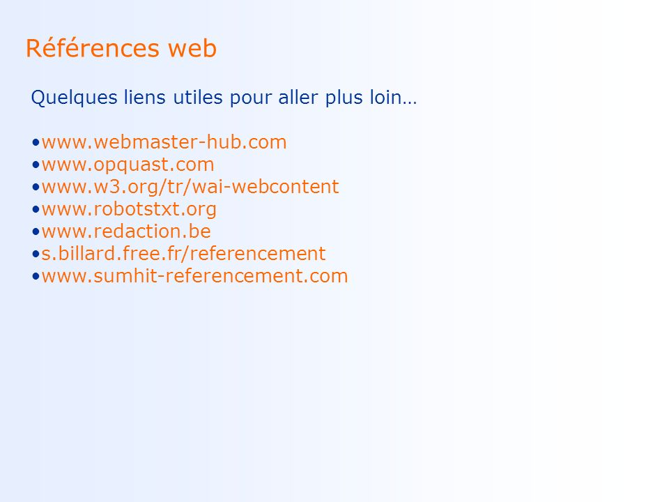 Références web Quelques liens utiles pour aller plus loin… www.webmaster-hub.com www.opquast.com www.w3.org/tr/wai-webcontent www.robotstxt.org www.redaction.be s.billard.free.fr/referencement www.sumhit-referencement.com