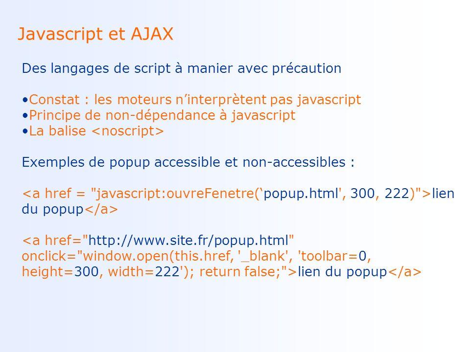 Javascript et AJAX Des langages de script à manier avec précaution Constat : les moteurs ninterprètent pas javascript Principe de non-dépendance à javascript La balise Exemples de popup accessible et non-accessibles : lien du popup