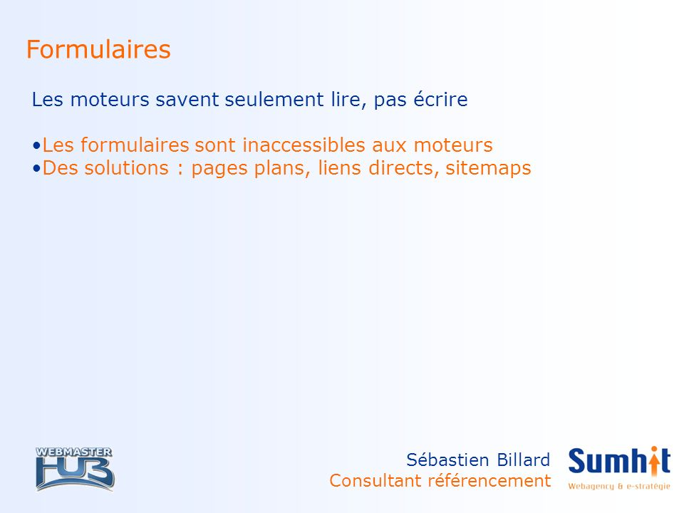 Sébastien Billard Consultant référencement Formulaires Les moteurs savent seulement lire, pas écrire Les formulaires sont inaccessibles aux moteurs Des solutions : pages plans, liens directs, sitemaps