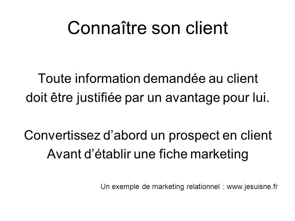 Connaître son client Toute information demandée au client doit être justifiée par un avantage pour lui. Convertissez dabord un prospect en client Avan