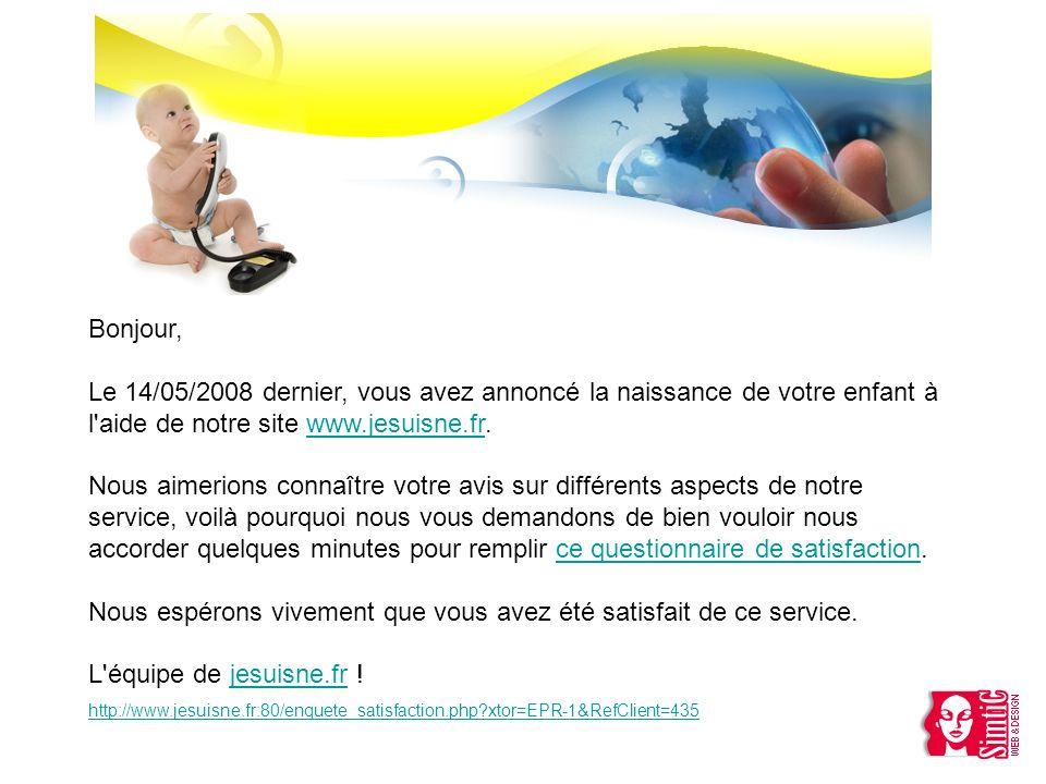 Bonjour, Le 14/05/2008 dernier, vous avez annoncé la naissance de votre enfant à l'aide de notre site www.jesuisne.fr. Nous aimerions connaître votre