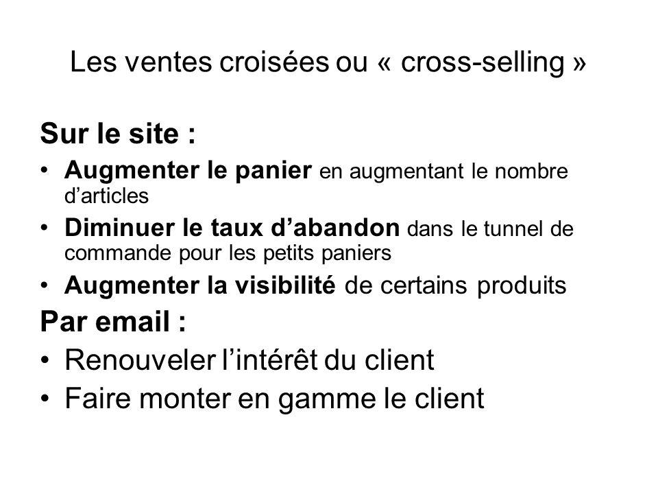 Les ventes croisées ou « cross-selling » Sur le site : Augmenter le panier en augmentant le nombre darticles Diminuer le taux dabandon dans le tunnel