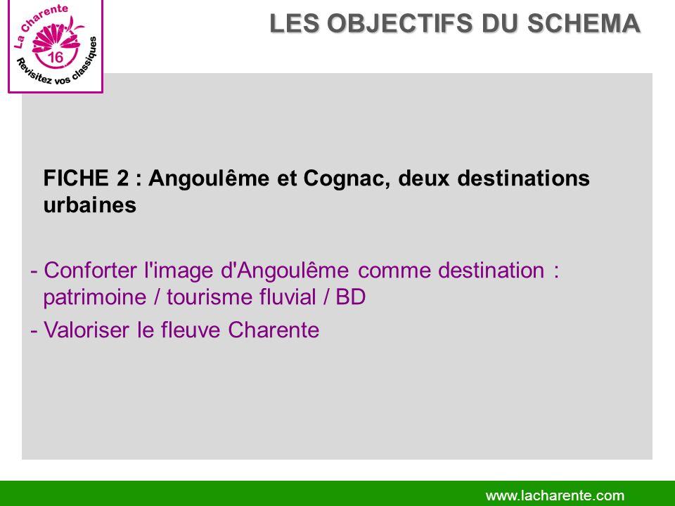www.lacharente.com FICHE 2 : Angoulême et Cognac, deux destinations urbaines - Conforter l image d Angoulême comme destination : patrimoine / tourisme fluvial / BD - Valoriser le fleuve Charente LES OBJECTIFS DU SCHEMA LES OBJECTIFS DU SCHEMA