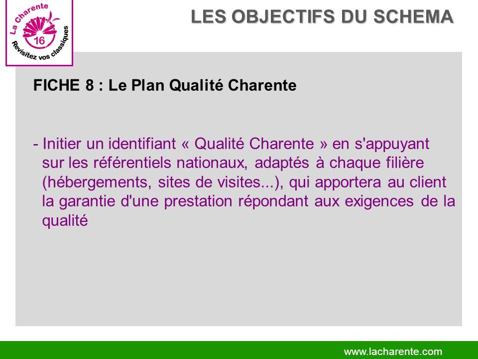 www.lacharente.com FICHE 8 : Le Plan Qualité Charente - Initier un identifiant « Qualité Charente » en s appuyant sur les référentiels nationaux, adaptés à chaque filière (hébergements, sites de visites...), qui apportera au client la garantie d une prestation répondant aux exigences de la qualité LES OBJECTIFS DU SCHEMA LES OBJECTIFS DU SCHEMA